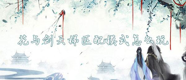 花与剑天梯匹配模式怎么玩?-花与剑天梯匹配模式玩法攻略